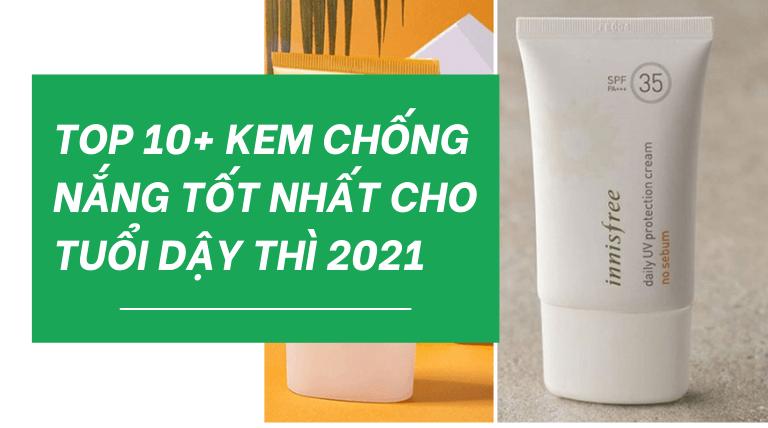 Top 10+ Kem Chống Nắng Tốt Cho Tuổi Dậy Thì Tốt Nhất 2021